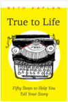 True to Life: 50 steps to help you tell your story by Beth Kaplan